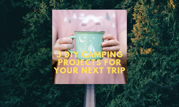 Three DIY Camping Projects for Your Next Trip