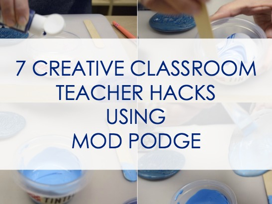 7 Creative Classroom Teacher Hacks Using Mod Podge!